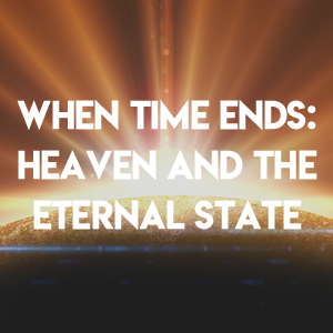 When Time Ends:  Heaven and the Eternal State – Part 2